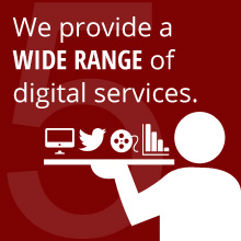 We provide a WIDE RANGE of digital services
